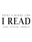 That's i do i read and i know things